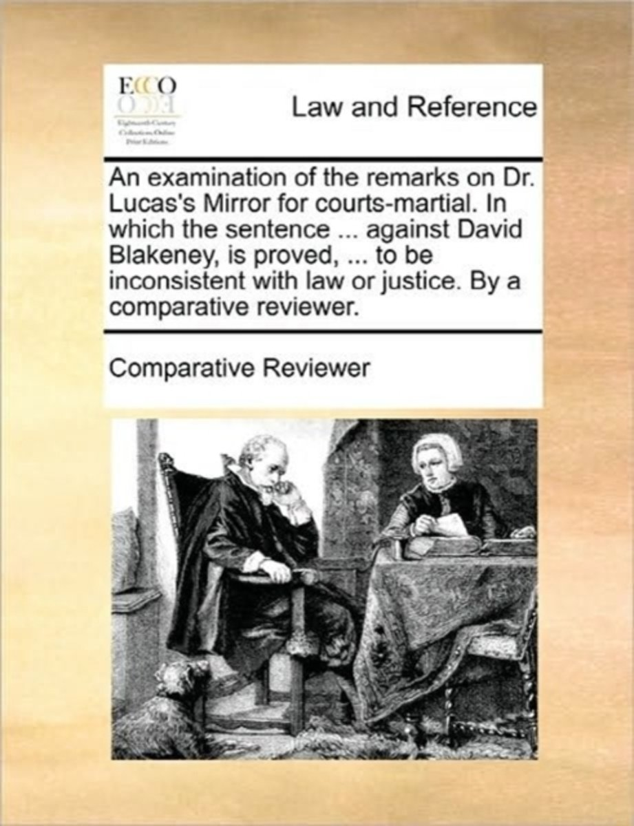 An Examination of the Remarks on Dr. Lucas's Mirror for Courts-Martial. in Which the Sentence ... Against David Blakeney, Is Proved, ... to Be Inconsistent with Law or Justice. by a Comparati