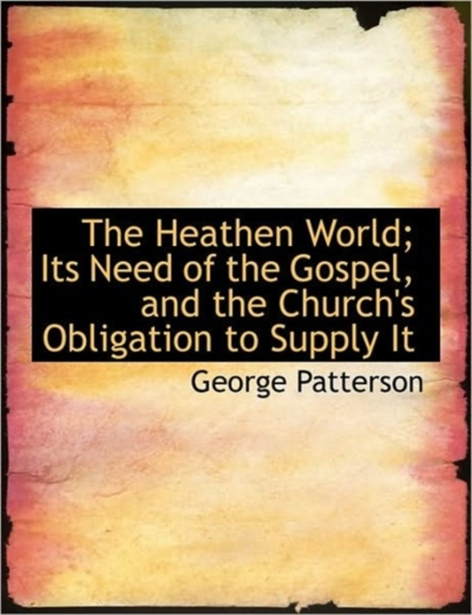 The Heathen World; Its Need of the Gospel, and the Church's Obligation to Supply It