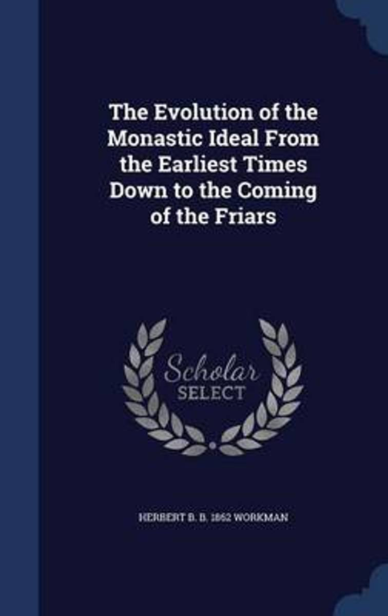 The Evolution of the Monastic Ideal from the Earliest Times Down to the Coming of the Friars