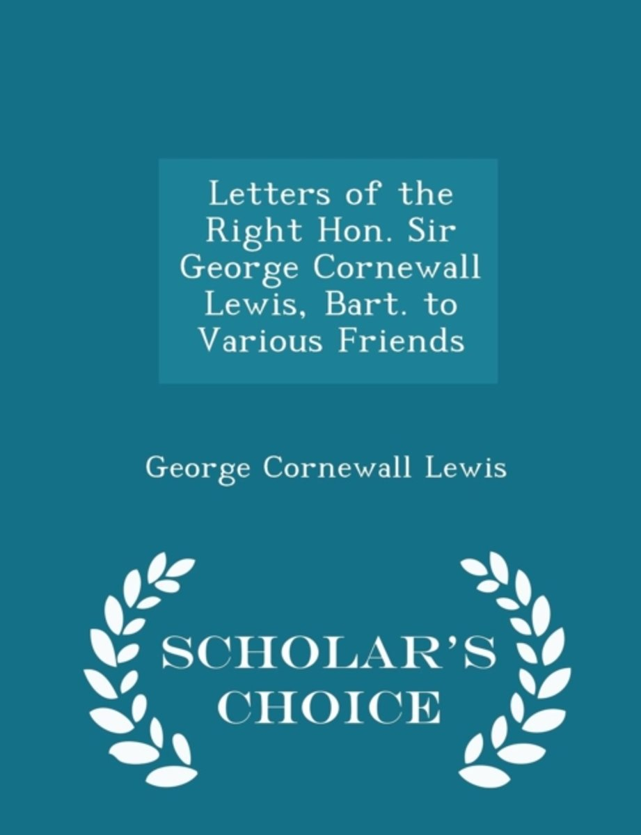 Letters of the Right Hon. Sir George Cornewall Lewis, Bart. to Various Friends - Scholar's Choice Edition
