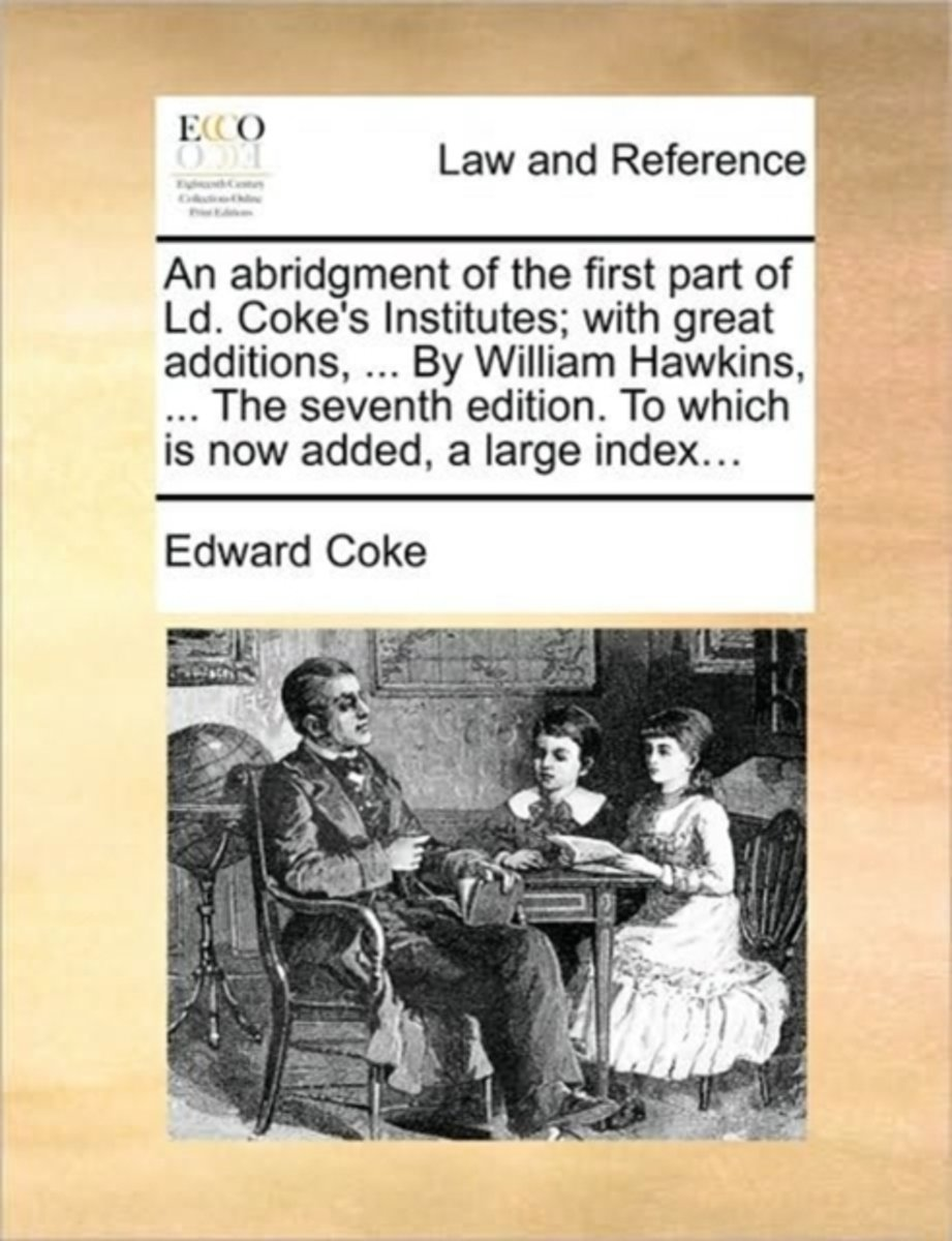 An Abridgment of the First Part of LD. Coke's Institutes; With Great Additions, ... by William Hawkins, ... the Seventh Edition. to Which Is Now Added, a Large Index...