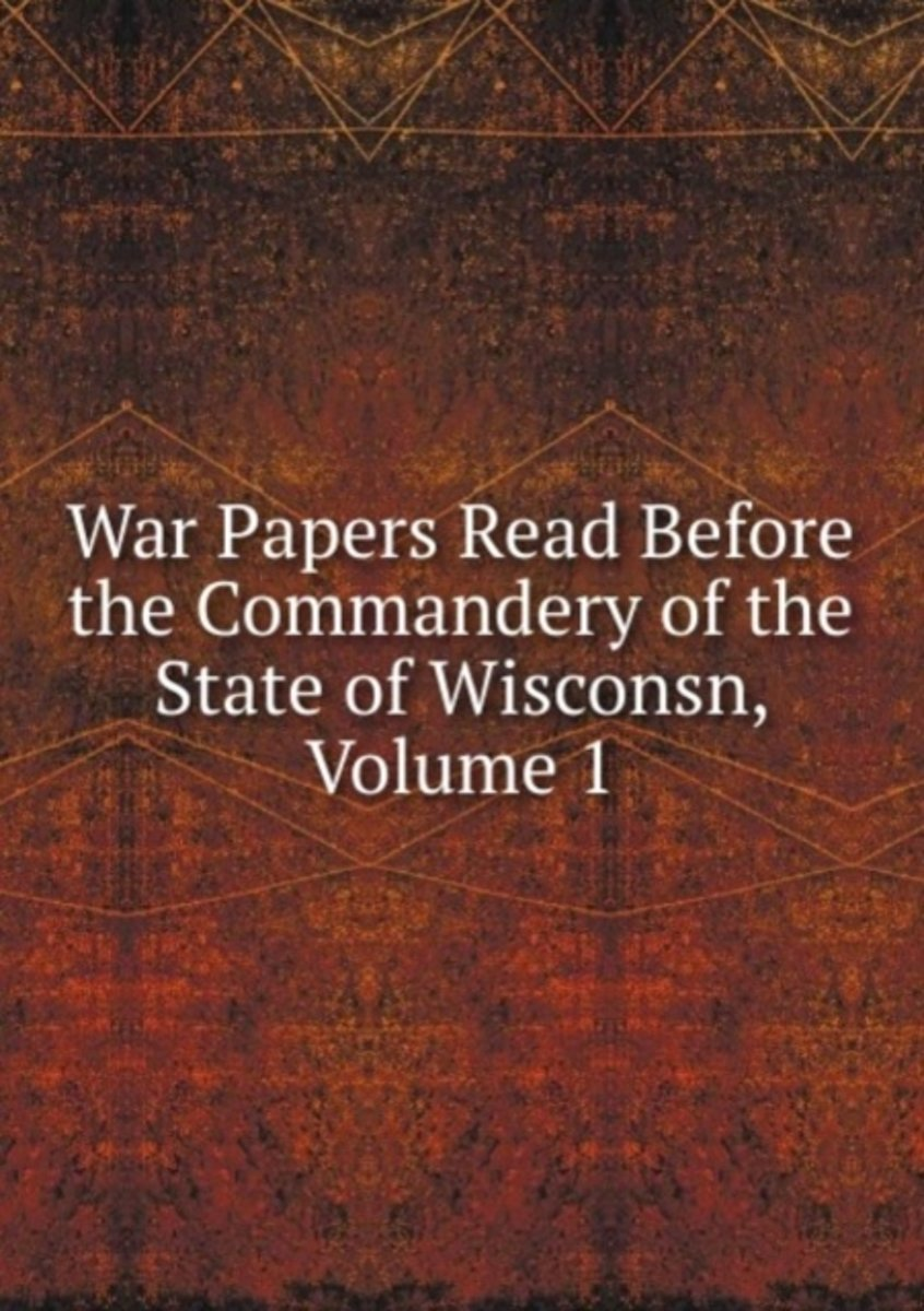 War Papers Read Before the Commandery of the State of Wisconsn, Volume 1