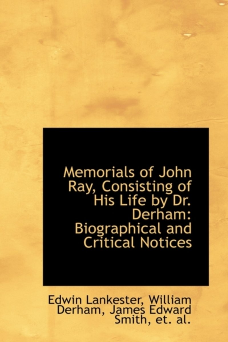 Memorials of John Ray, Consisting of His Life by Dr. Derham