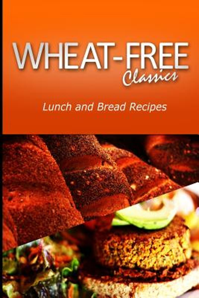 Wheat-Free Classics - Lunch and Bread Recipes