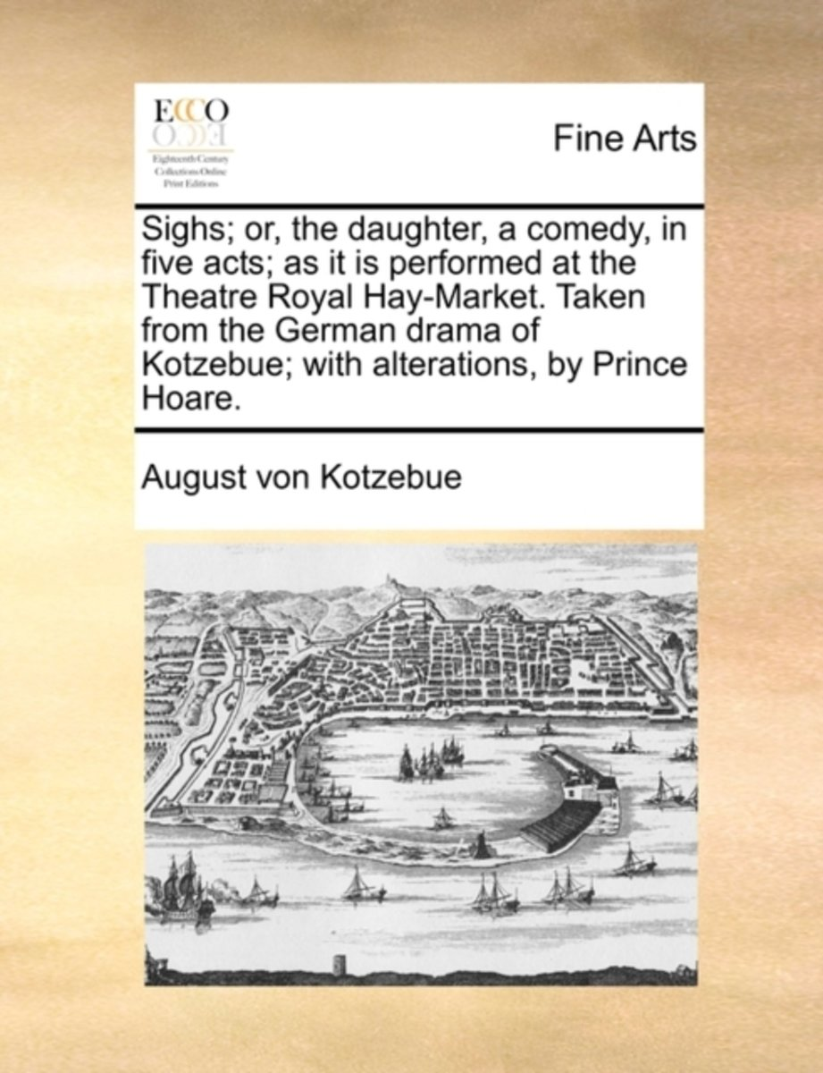Sighs; Or, the Daughter, a Comedy, in Five Acts; As It Is Performed at the Theatre Royal Hay-Market. Taken from the German Drama of Kotzebue; With Alterations, by Prince Hoare