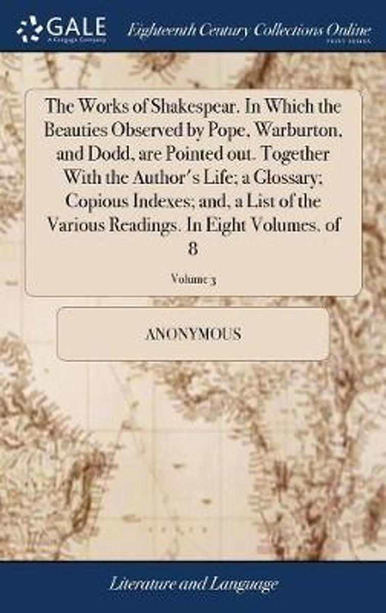 The Works of Shakespear. in Which the Beauties Observed by Pope, Warburton, and Dodd, Are Pointed Out. Together with the Author's Life; A Glossary; Copious Indexes; And a List of the Various