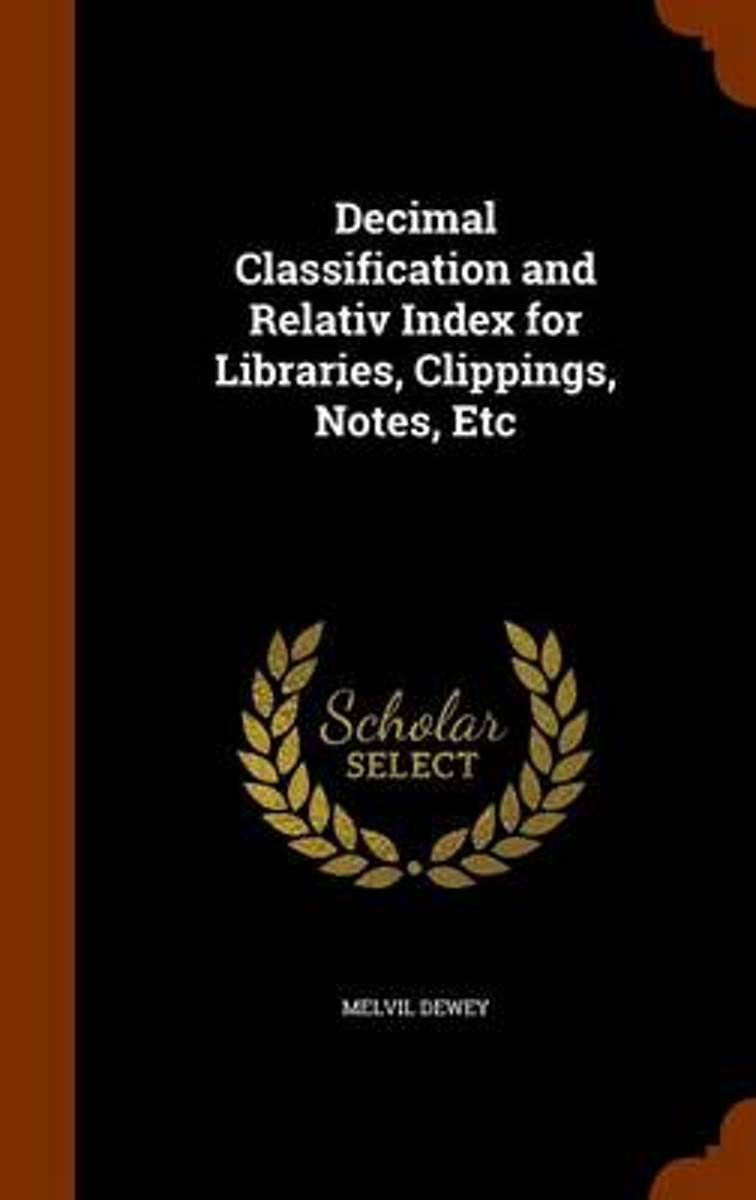 Decimal Classification and Relativ Index for Libraries, Clippings, Notes, Etc