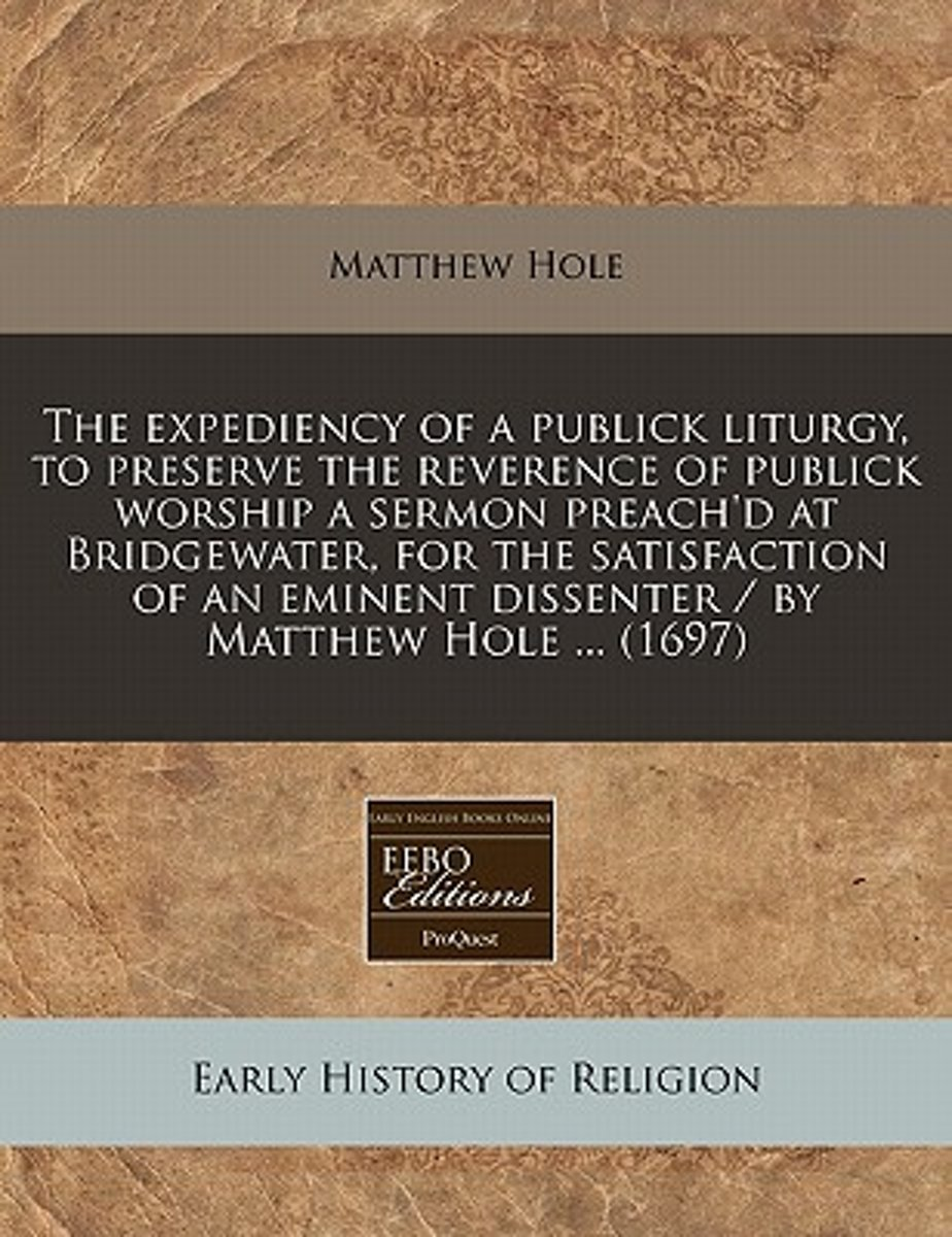 The Expediency of a Publick Liturgy, to Preserve the Reverence of Publick Worship a Sermon Preach'd at Bridgewater, for the Satisfaction of an Eminent Dissenter / By Matthew Hole ... (1697)