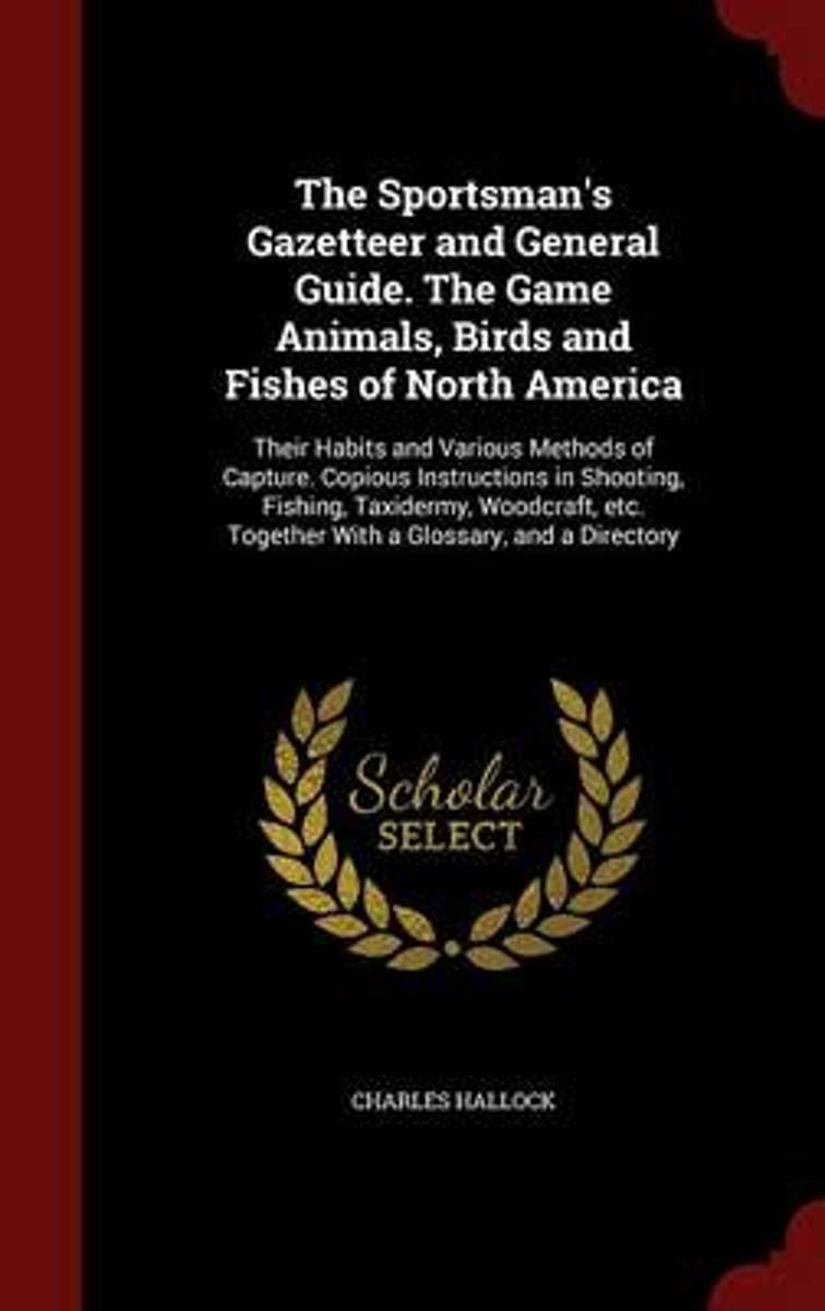 The Sportsman's Gazetteer and General Guide. the Game Animals, Birds and Fishes of North America