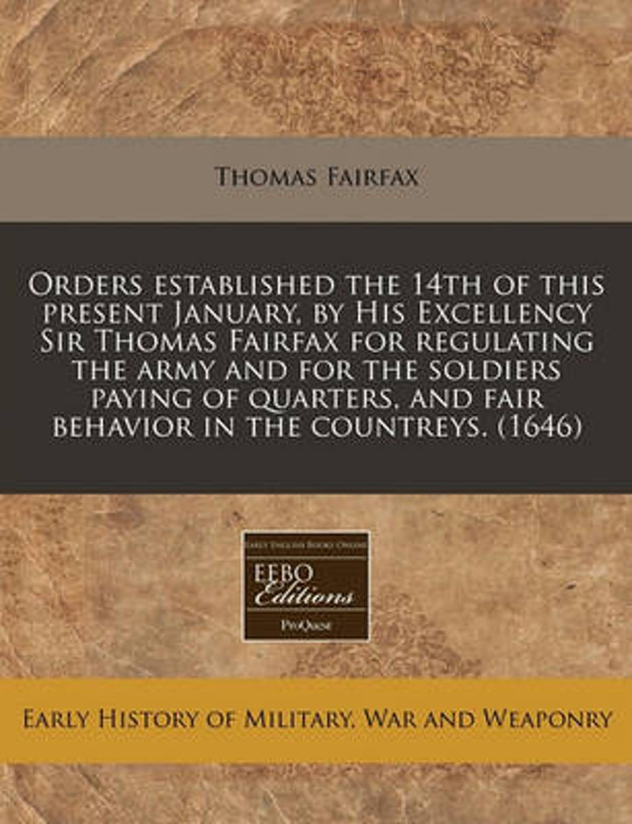 Orders Established the 14th of This Present January, by His Excellency Sir Thomas Fairfax for Regulating the Army and for the Soldiers Paying of Quarters, and Fair Behavior in the Countreys.
