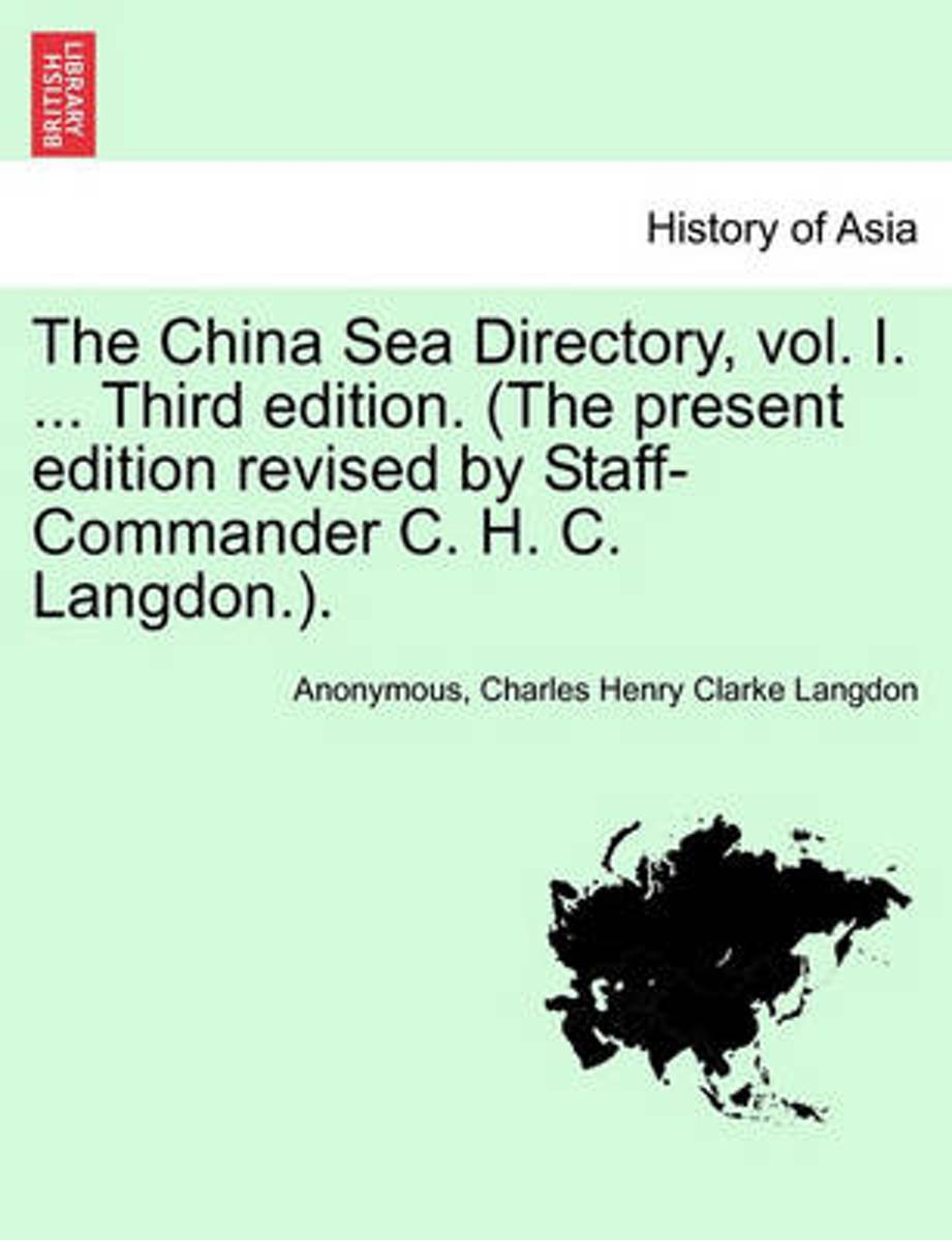 The China Sea Directory, Vol. I. ... Third Edition. (the Present Edition Revised by Staff-Commander C. H. C. Langdon.).