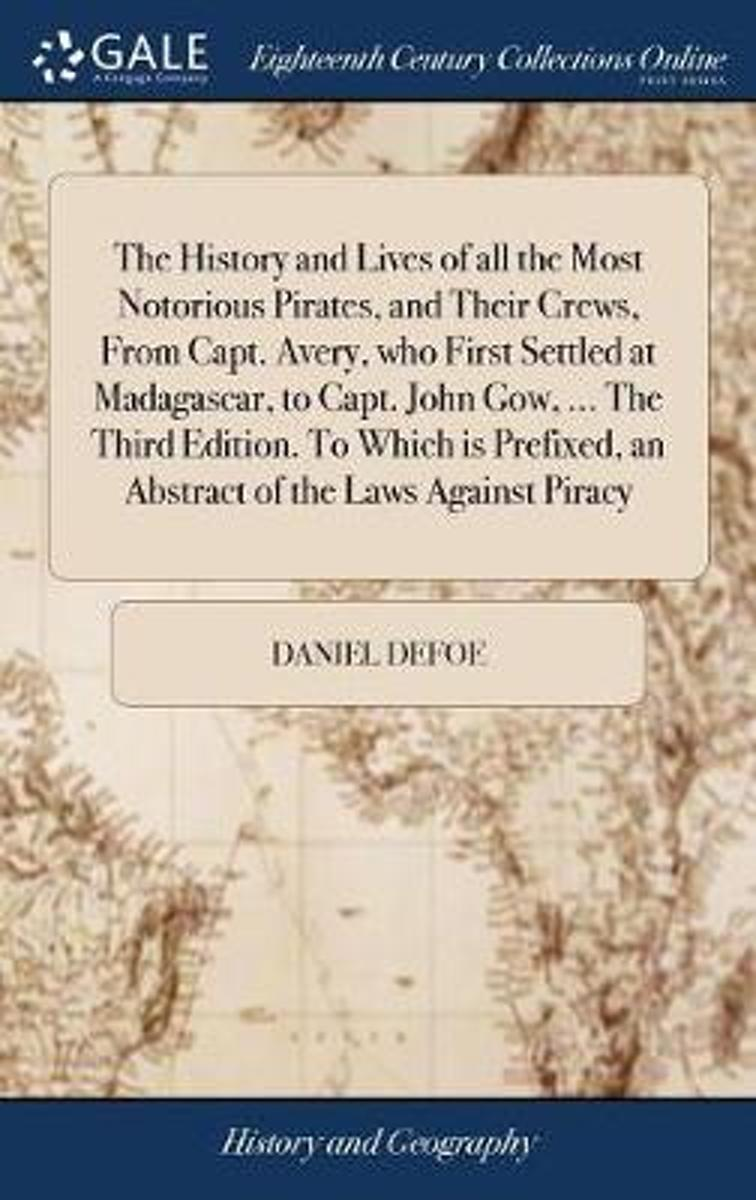 The History and Lives of All the Most Notorious Pirates, and Their Crews, from Capt. Avery, Who First Settled at Madagascar, to Capt. John Gow, ... the Third Edition. to Which Is Prefixed, an