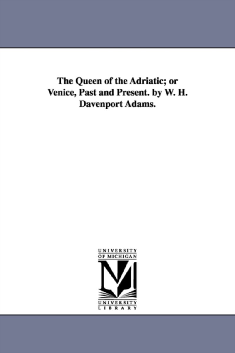 The Queen of the Adriatic; Or Venice, Past and Present. by W. H. Davenport Adams.
