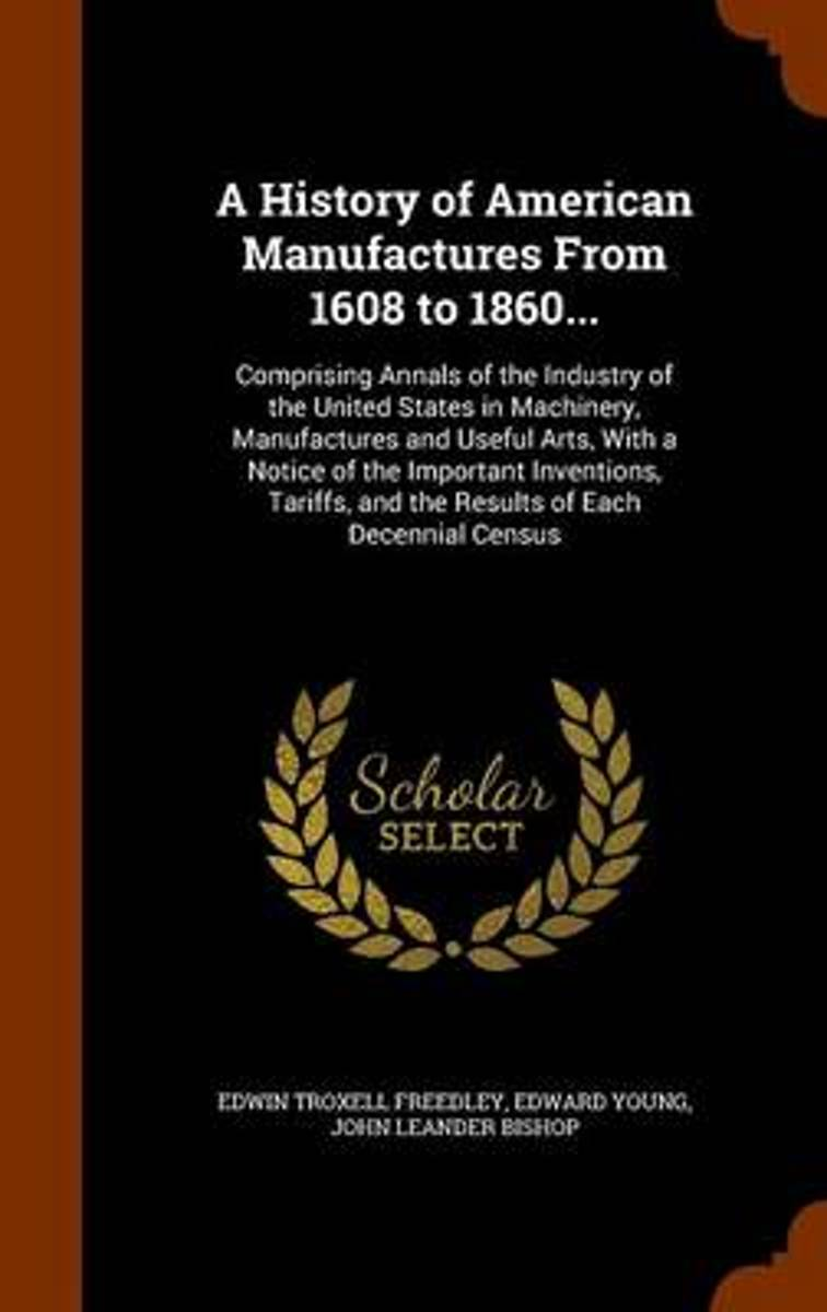 A History of American Manufactures from 1608 to 1860 ... Comprising Annals of the Industry of the United States in Machinery, Manufactures and Useful Arts, with a Notice of the Important Inve