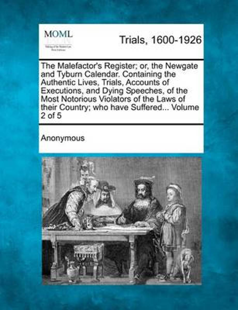 The Malefactor's Register; Or, the Newgate and Tyburn Calendar. Containing the Authentic Lives, Trials, Accounts of Executions, and Dying Speeches, of the Most Notorious Violators of the Laws