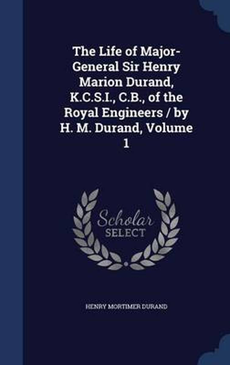 The Life of Major-General Sir Henry Marion Durand, K.C.S.I., C.B., of the Royal Engineers / By H. M. Durand; Volume 1