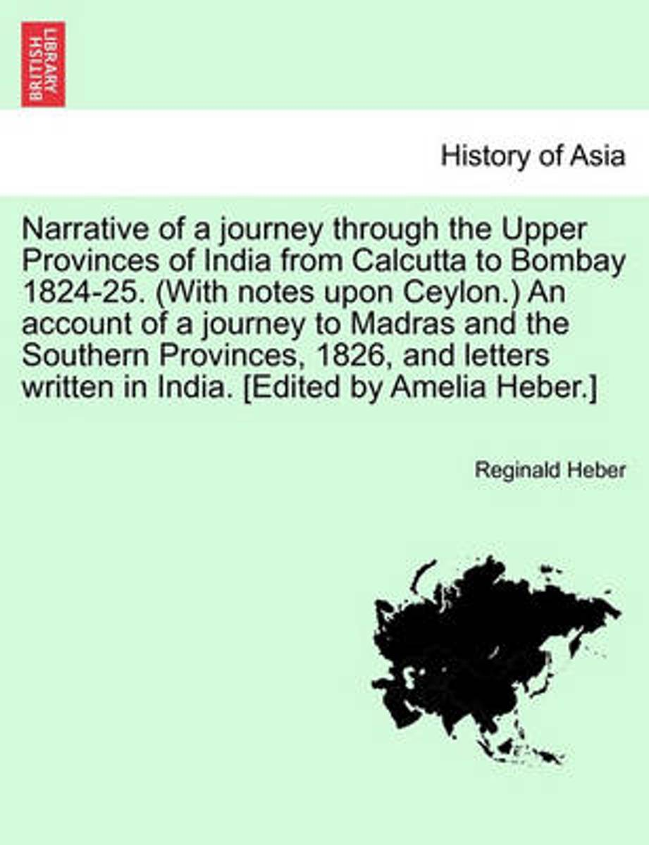 Narrative of a Journey Through the Upper Provinces of India from Calcutta to Bombay 1824-25. (with Notes Upon Ceylon.) an Account of a Journey to Madras and the Southern Provinces, 1826, and