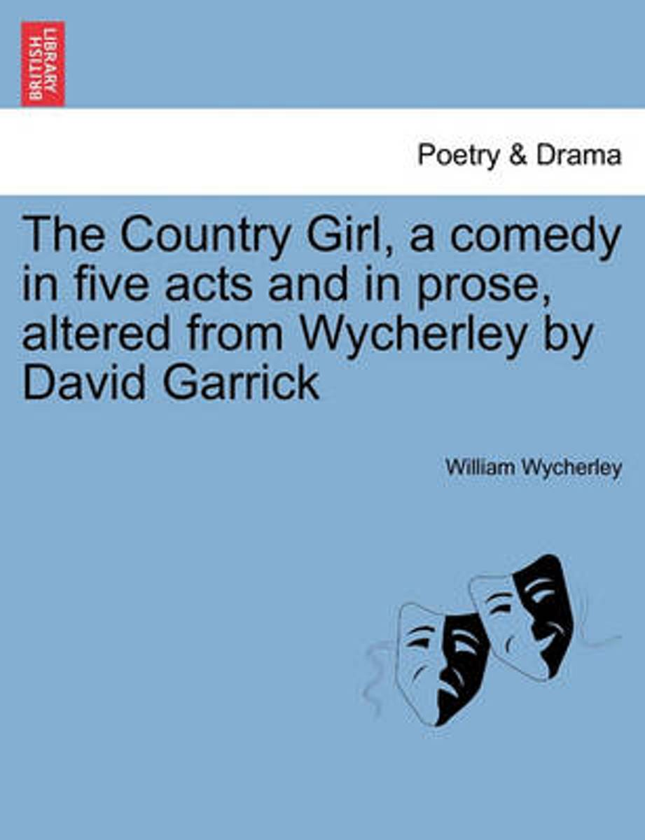 The Country Girl, a Comedy in Five Acts and in Prose, Altered from Wycherley by David Garrick