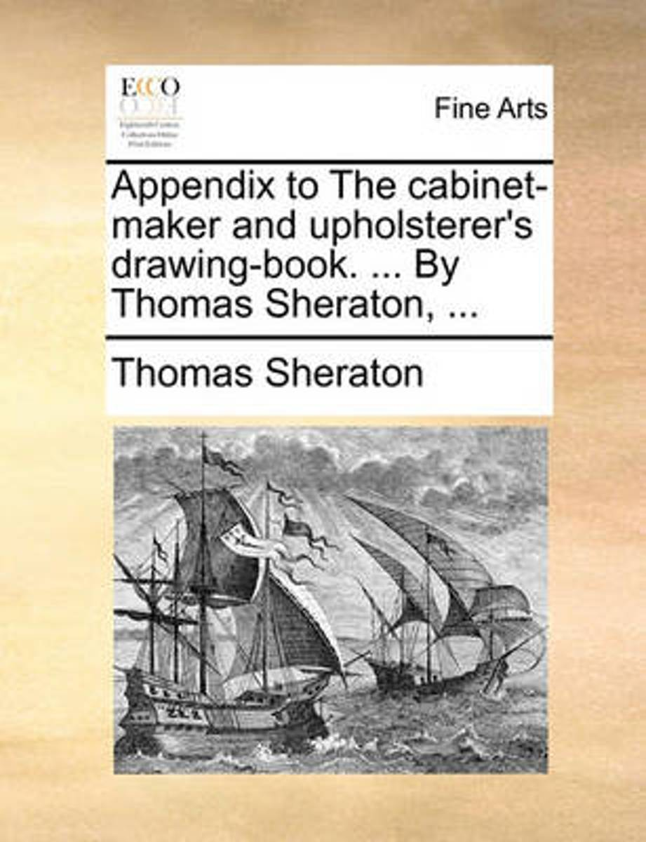 Appendix to the Cabinet-Maker and Upholsterer's Drawing-Book. ... by Thomas Sheraton, ...
