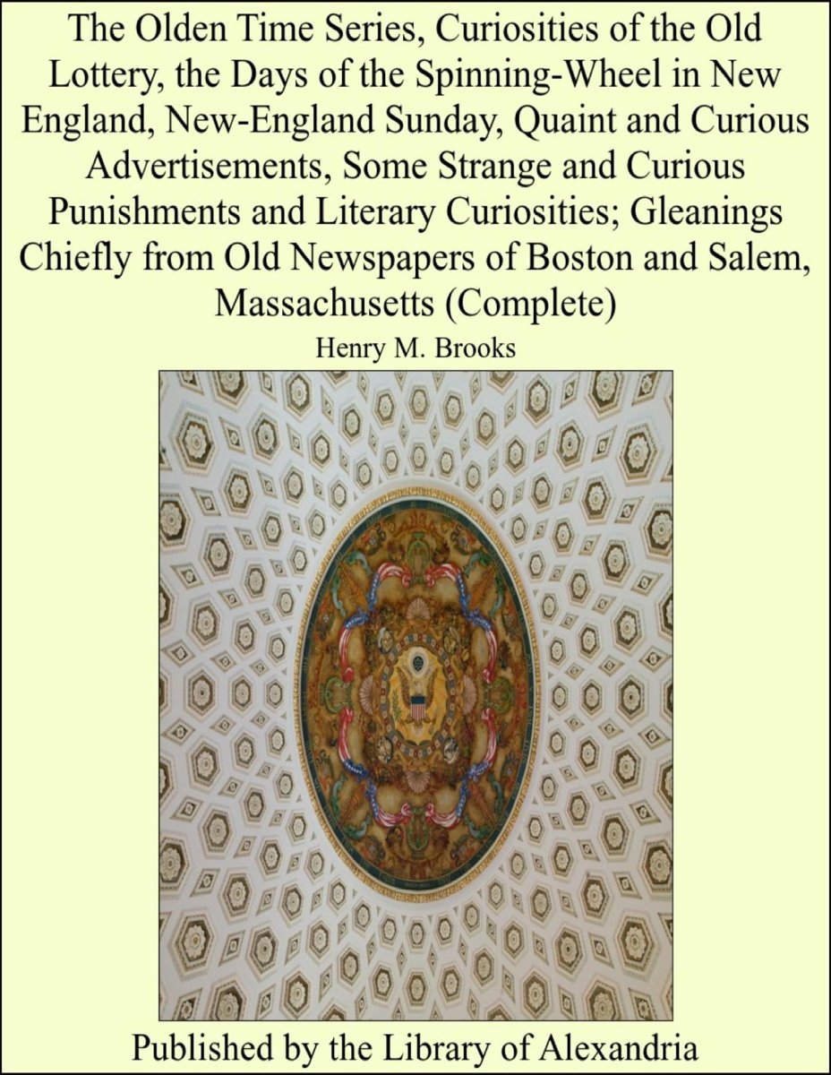 The Olden Time Series, Curiosities of The Old Lottery, The Days of The Spinning-Wheel in New England, New-England Sunday, Quaint and Curious Advertisements, Some Strange and Curious Punishmen
