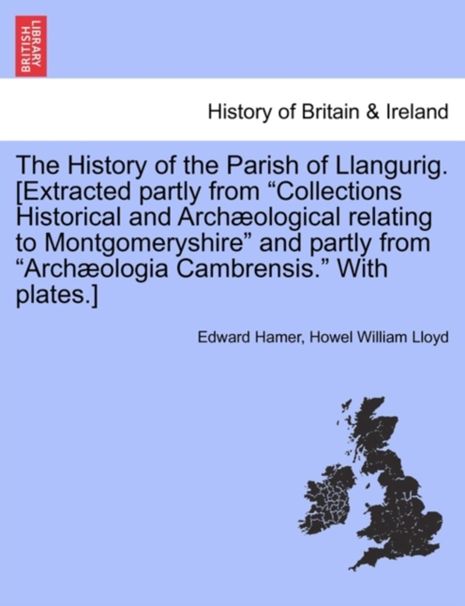 The History of the Parish of Llangurig. [Extracted Partly from Collections Historical and Archaeological Relating to Montgomeryshire and Partly from Archaeologia Cambrensis. with Plates.]