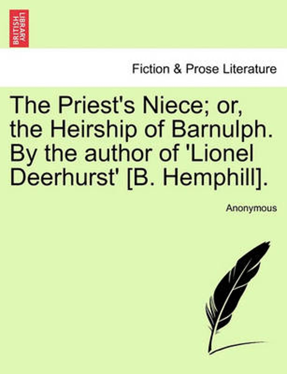 The Priest's Niece; Or, the Heirship of Barnulph. by the Author of 'Lionel Deerhurst' [B. Hemphill].