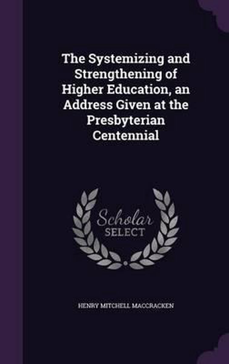 The Systemizing and Strengthening of Higher Education, an Address Given at the Presbyterian Centennial