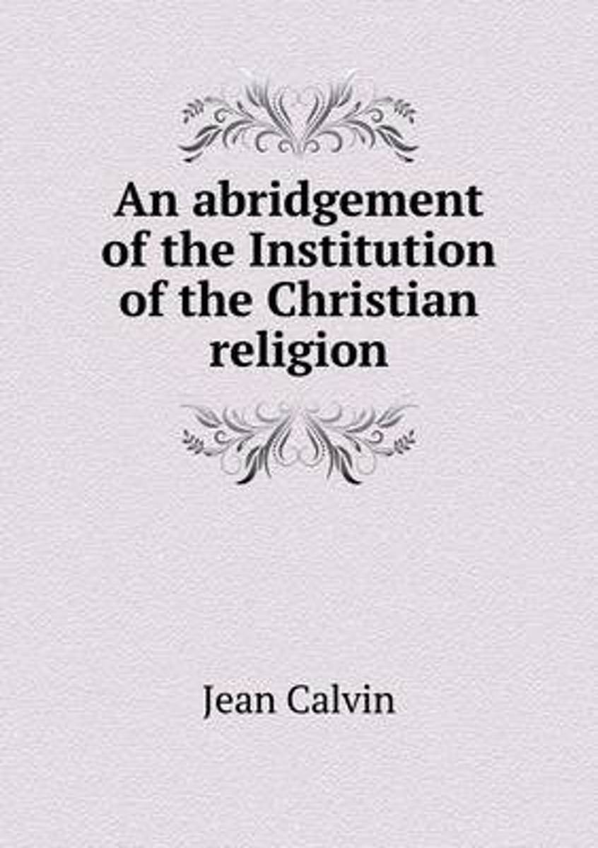 An Abridgement of the Institution of the Christian Religion