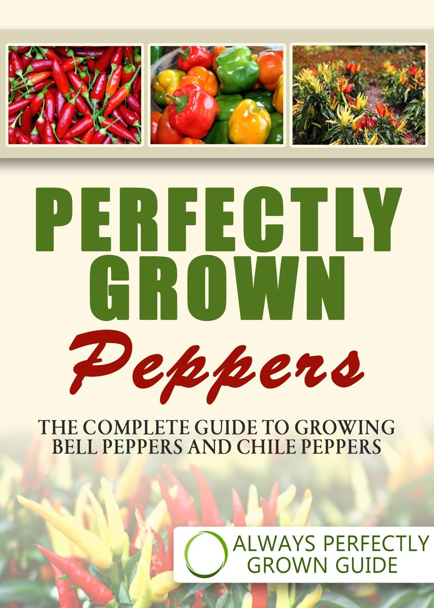 Perfectly Grown Peppers: The Complete Guide To Growing Bell Peppers And Chile Peppers
