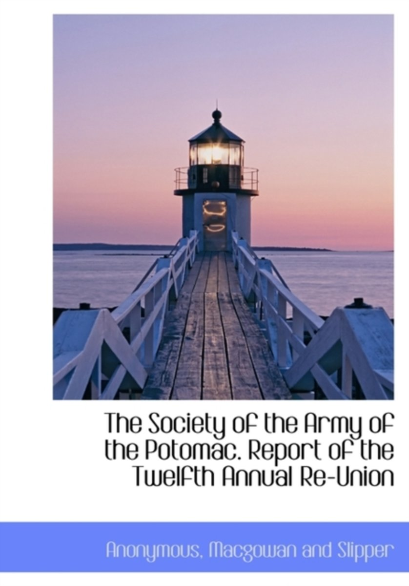 The Society of the Army of the Potomac. Report of the Twelfth Annual Re-Union