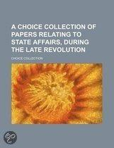 A Choice Collection Of Papers Relating To State Affairs, During The Late Revolution