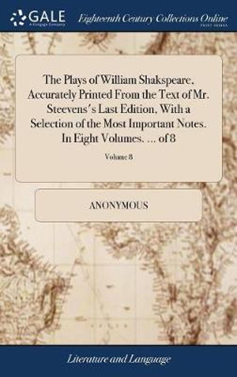 The Plays of William Shakspeare, Accurately Printed from the Text of Mr. Steevens's Last Edition, with a Selection of the Most Important Notes. in Eight Volumes. ... of 8; Volume 8