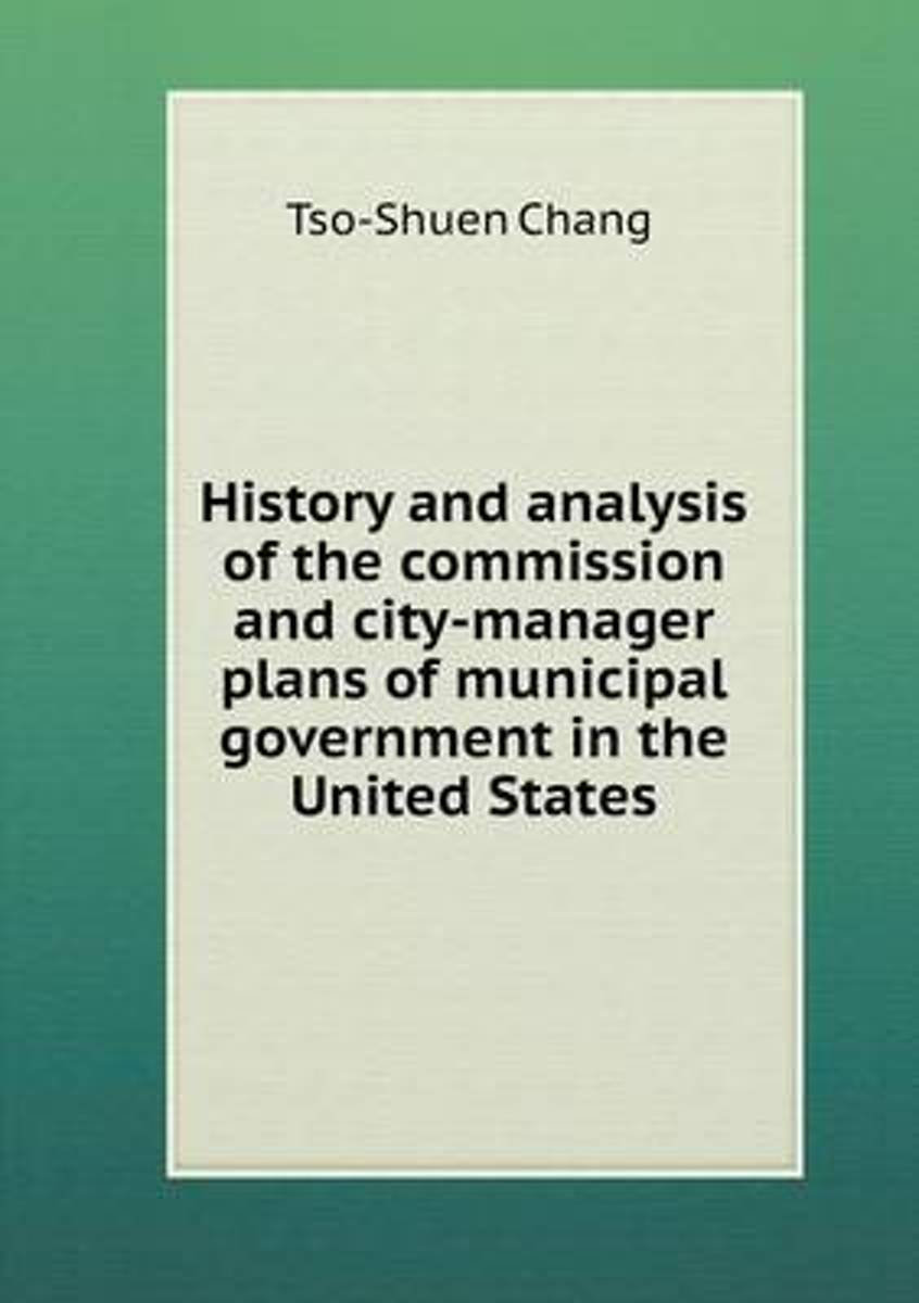 History and Analysis of the Commission and City-Manager Plans of Municipal Government in the United States