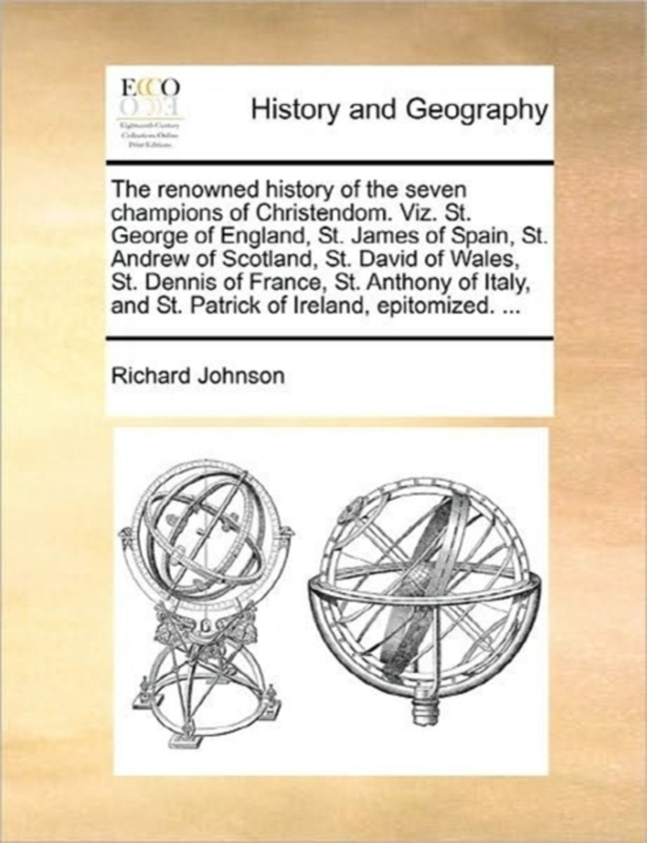 The Renowned History of the Seven Champions of Christendom. Viz. St. George of England, St. James of Spain, St. Andrew of Scotland, St. David of Wales, St. Dennis of France, St. Anthony of It