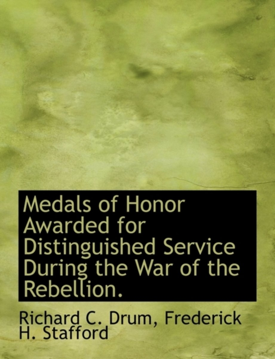 Medals of Honor Awarded for Distinguished Service During the War of the Rebellion.