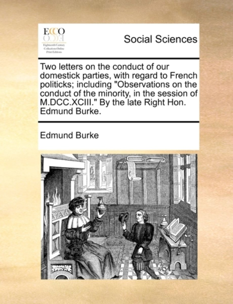 Two Letters on the Conduct of Our Domestick Parties, with Regard to French Politicks; Including Observations on the Conduct of the Minority, in the Session of M.DCC.XCIII. by the Late Right H