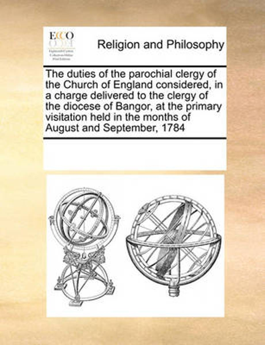 The Duties of the Parochial Clergy of the Church of England Considered, in a Charge Delivered to the Clergy of the Diocese of Bangor, at the Primary Visitation Held in the Months of August an