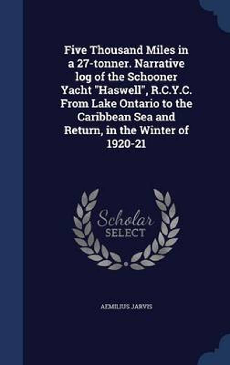 Five Thousand Miles in a 27-Tonner. Narrative Log of the Schooner Yacht Haswell, R.C.Y.C. from Lake Ontario to the Caribbean Sea and Return, in the Winter of 1920-21