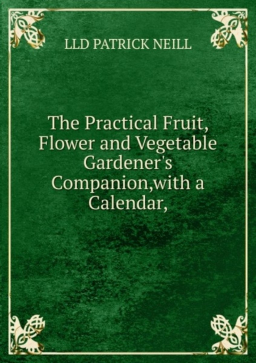 The Practical Fruit, Flower and Vegetable Gardener's Companion,With a Calendar,