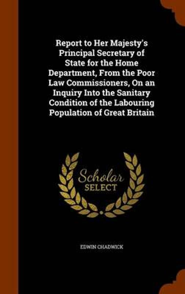 Report to Her Majesty's Principal Secretary of State for the Home Department, from the Poor Law Commissioners, on an Inquiry Into the Sanitary Condition of the Labouring Population of Great B