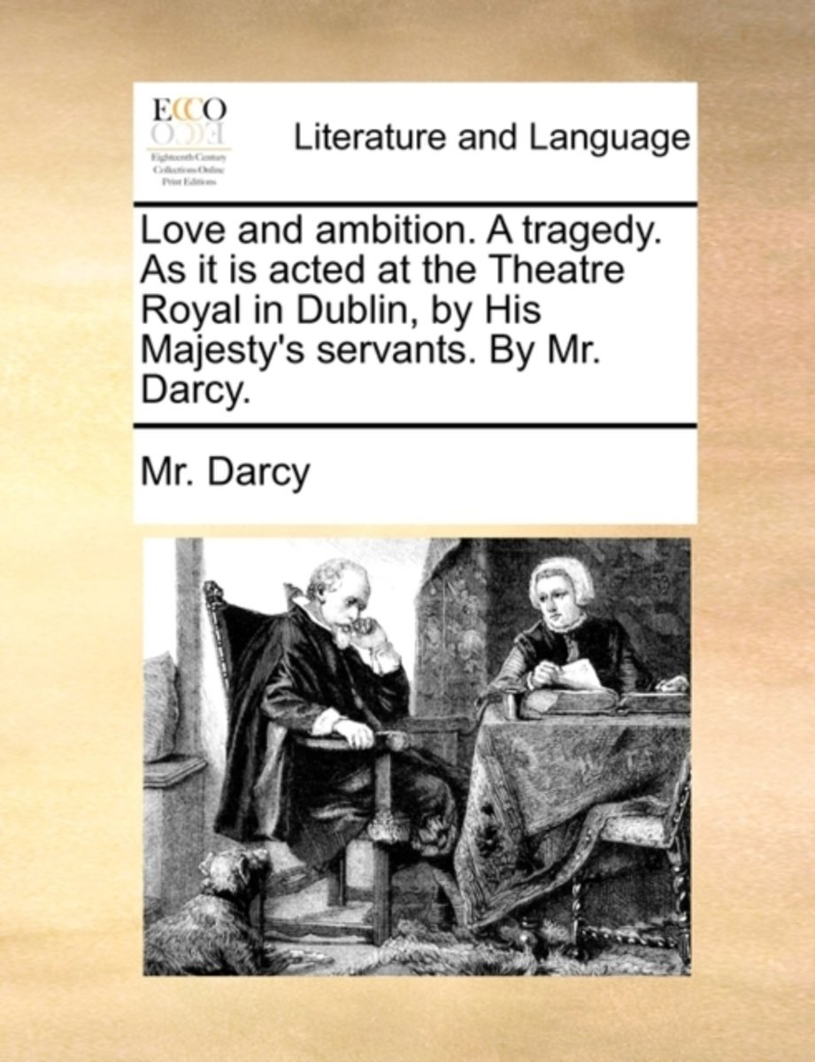 Love and Ambition. a Tragedy. as It Is Acted at the Theatre Royal in Dublin, by His Majesty's Servants. by Mr. Darcy