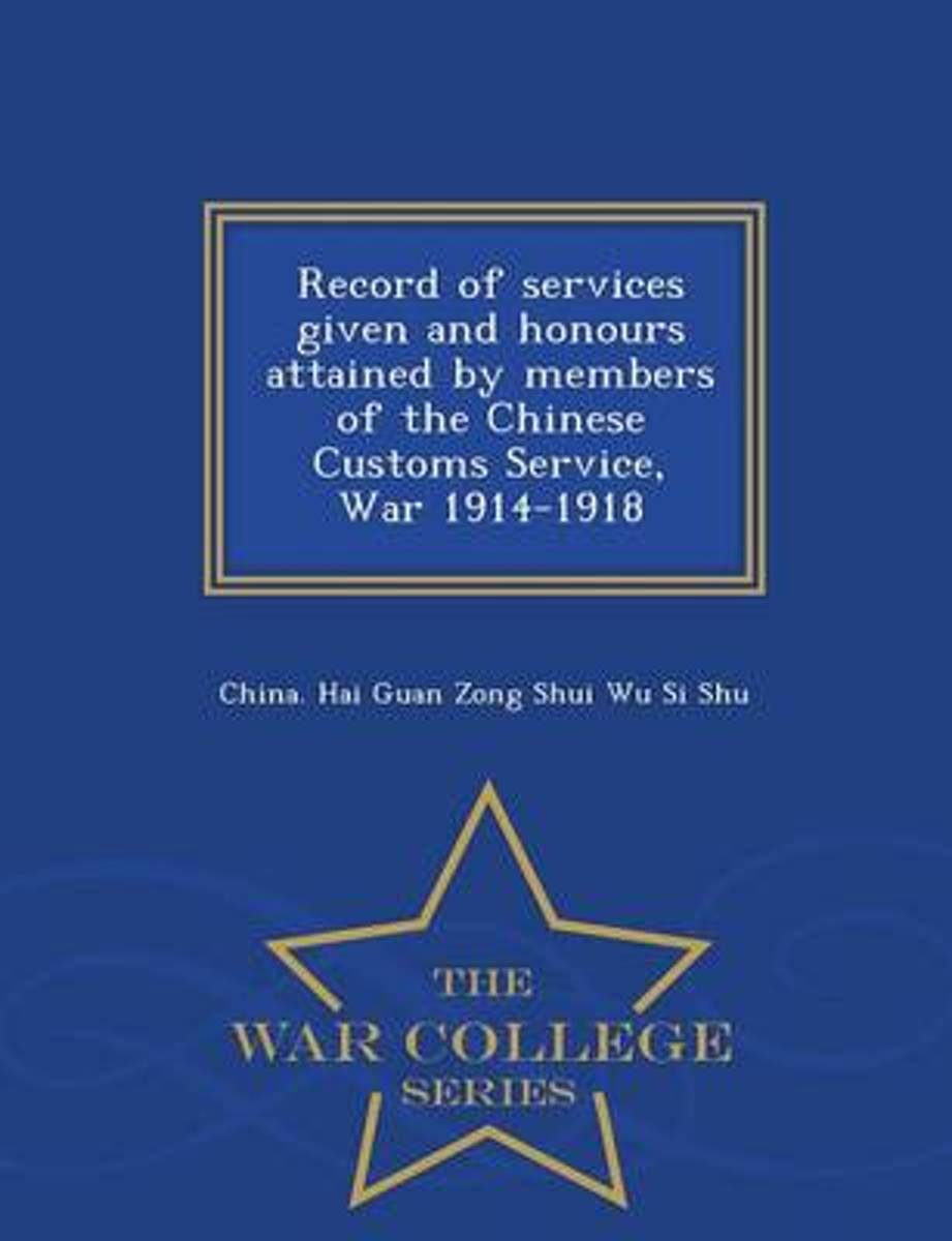 Record of Services Given and Honours Attained by Members of the Chinese Customs Service, War 1914-1918 - War College Series
