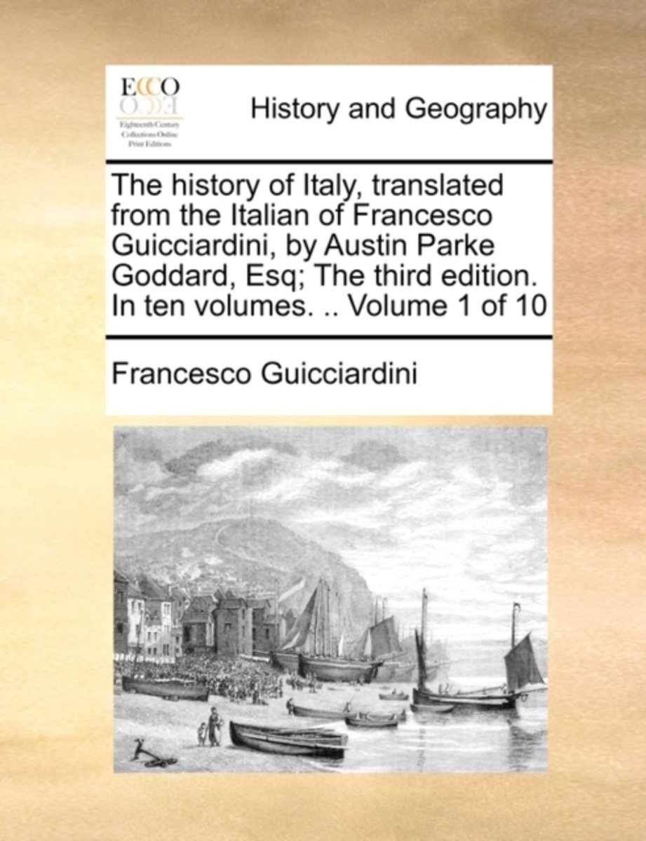 The History of Italy, Translated from the Italian of Francesco Guicciardini, by Austin Parke Goddard, Esq; The Third Edition. in Ten Volumes. .. Volume 1 of 10