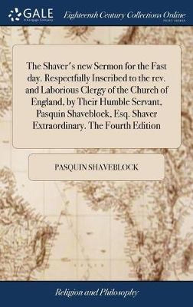 The Shaver's New Sermon for the Fast Day. Respectfully Inscribed to the Rev. and Laborious Clergy of the Church of England, by Their Humble Servant, Pasquin Shaveblock, Esq. Shaver Extraordin