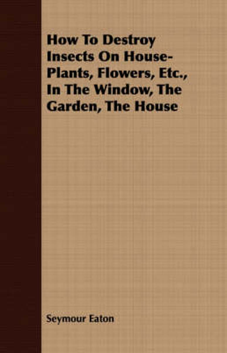 How To Destroy Insects On House-Plants, Flowers, Etc., In The Window, The Garden, The House