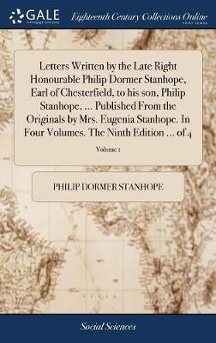 Letters Written by the Late Right Honourable Philip Dormer Stanhope, Earl of Chesterfield, to His Son, Philip Stanhope, ... Published from the Originals by Mrs. Eugenia Stanhope. in Four Volu