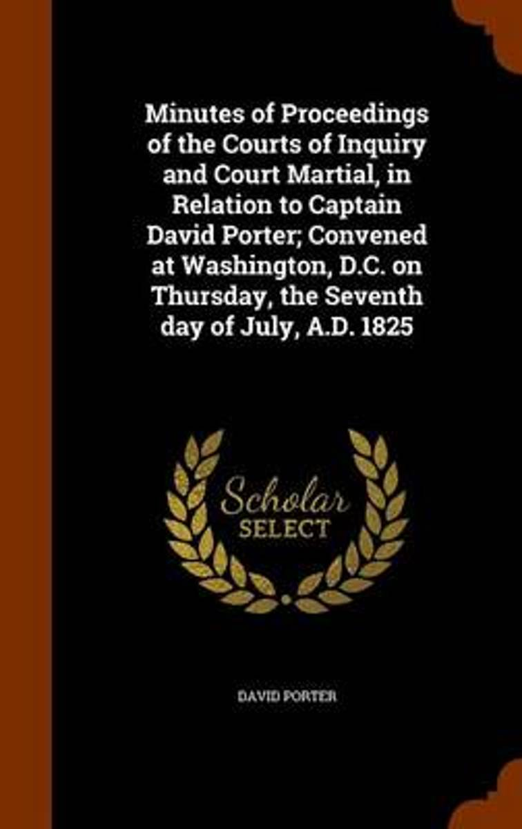 Minutes of Proceedings of the Courts of Inquiry and Court Martial, in Relation to Captain David Porter; Convened at Washington, D.C. on Thursday, the Seventh Day of July, A.D. 1825