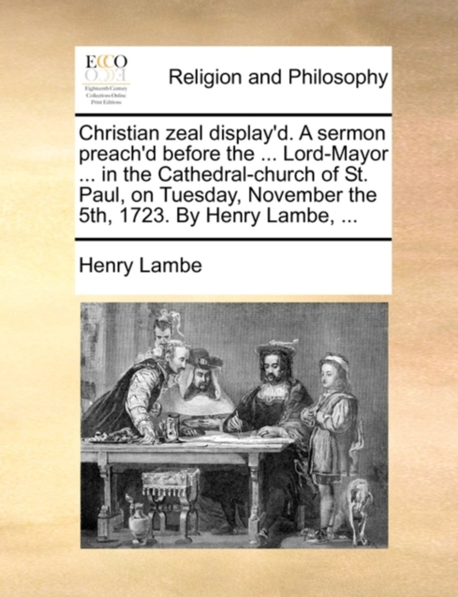 Christian Zeal Display'd. a Sermon Preach'd Before the ... Lord-Mayor ... in the Cathedral-Church of St. Paul, on Tuesday, November the 5th, 1723. by Henry Lambe, ...