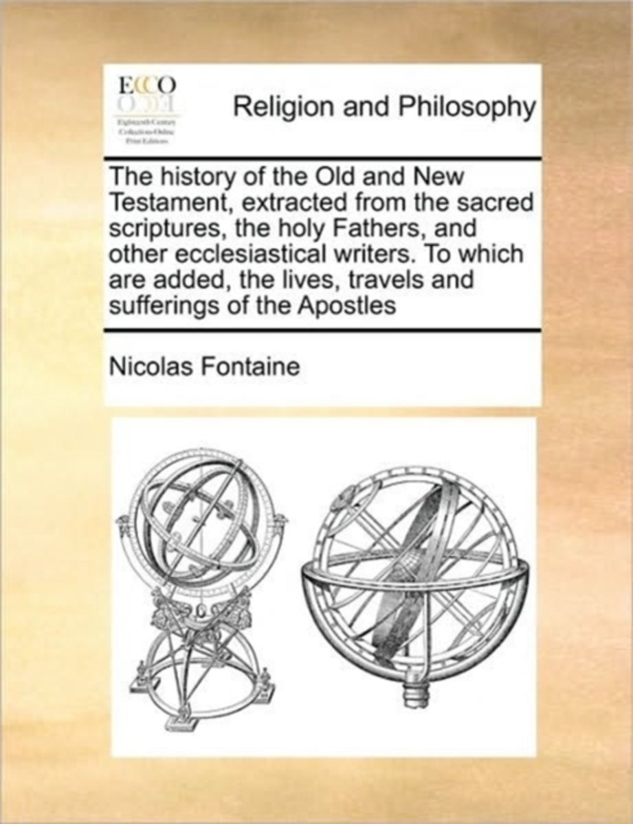 The History of the Old and New Testament, Extracted from the Sacred Scriptures, the Holy Fathers, and Other Ecclesiastical Writers. to Which Are Added, the Lives, Travels and Sufferings of th