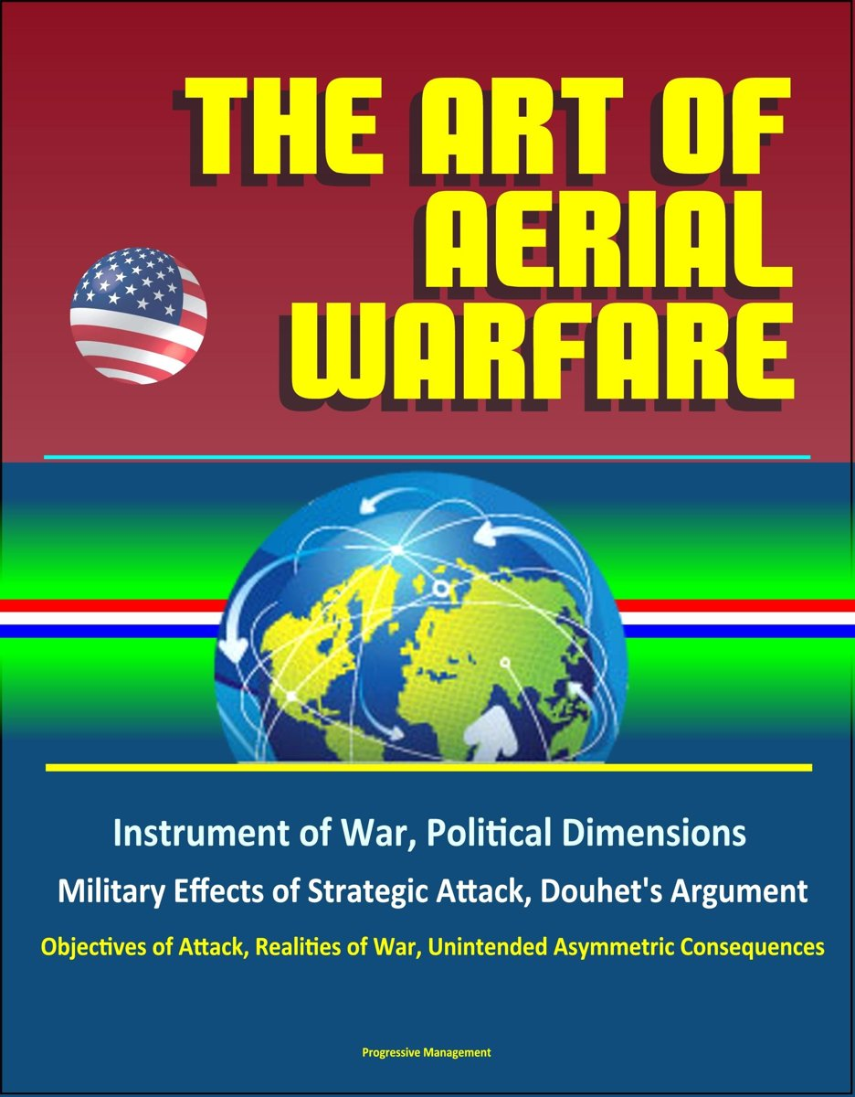 The Art of Aerial Warfare: Instrument of War, Political Dimensions, Military Effects of Strategic Attack, Douhet's Argument, Objectives of Attack, Realities of War, Unintended Asymmetric Cons